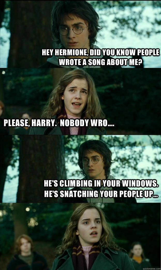 hey hermione did you know people wrote a song about me ple - Horny Harry