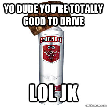 yo dude youre totally good to drive lol jk - Scumbag Alcohol