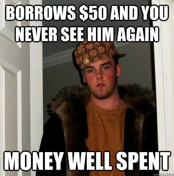 borrows 50 and you never see him again money well spent - Scumbag Steve