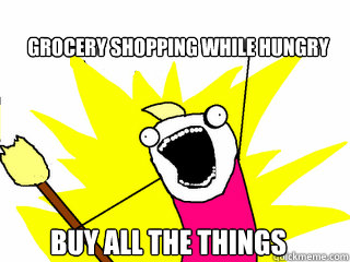 grocery shopping while hungry buy all the things - All The Things