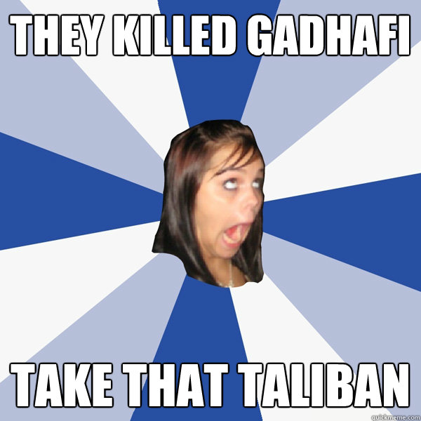 they killed gadhafi take that taliban - Annoying Facebook Girl