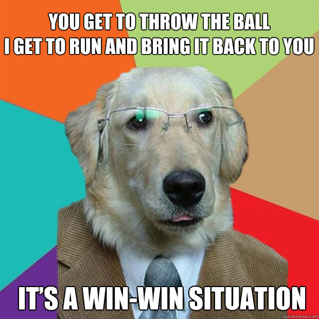 you get to throw the ball i get to run and bring it back to  - Business Dog