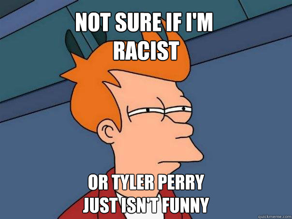 not sure if im racist or tyler perry just isnt funny - Futurama Fry