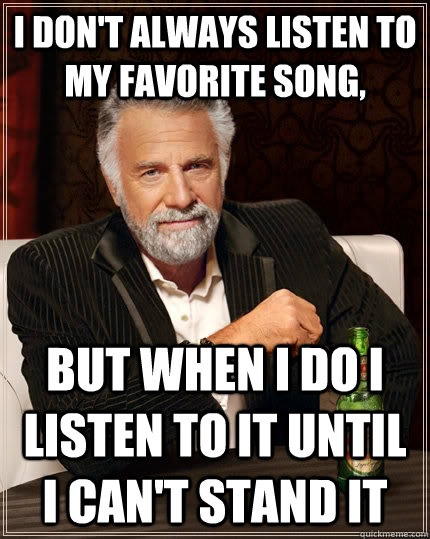 i dont always listen to my favorite song but when i do i l - The Most Interesting Man In The World