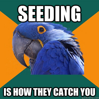 seeding is how they catch you - Paranoid Parrot