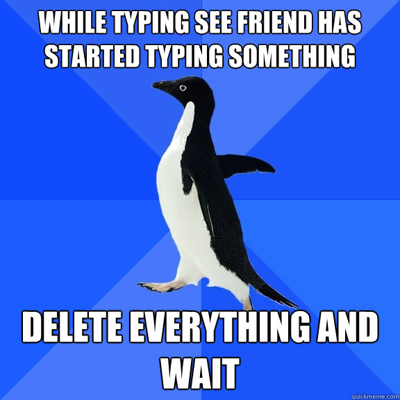 while typing see friend has started typing something delete  - Socially Awkward Penguin