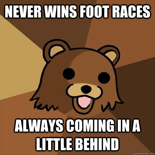 never wins foot races always coming in a little behind - Pedobear