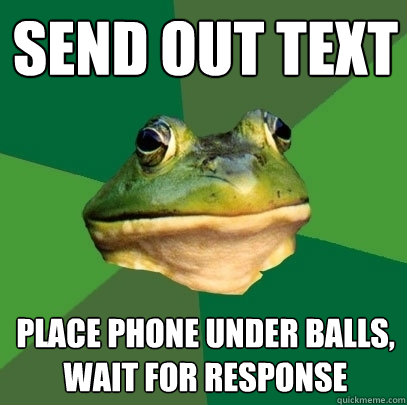 send out text place phone under balls wait for response - Foul Bachelor Frog