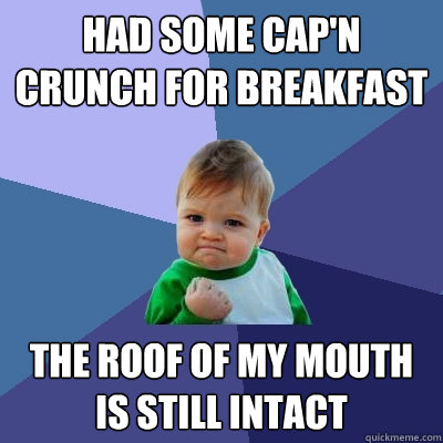 had some capn crunch for breakfast the roof of my mouth is  - Success Kid