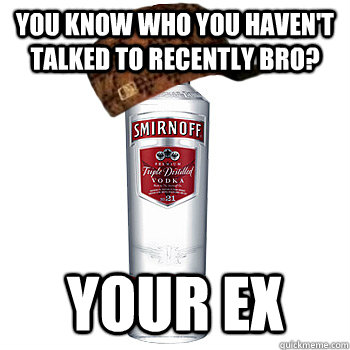 you know who you havent talked to recently bro your ex - Scumbag Alcohol