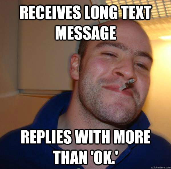 receives long text message replies with more than ok - Good Guy Greg