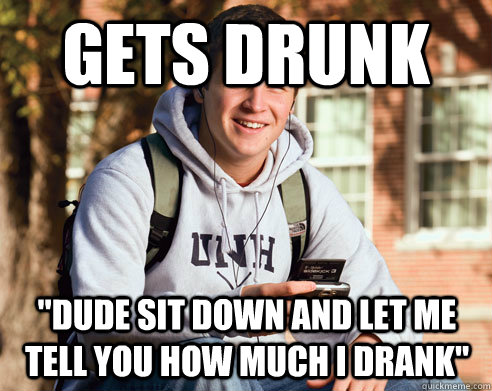 gets drunk dude sit down and let me tell you how much i dra - College Freshman