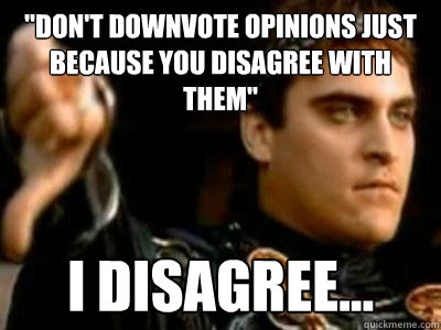dont downvote opinions just because you disagree with them - Downvoting Roman
