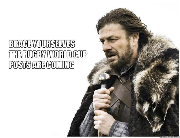brace yourselves the rugby world cup posts are coming - Imminent Ned