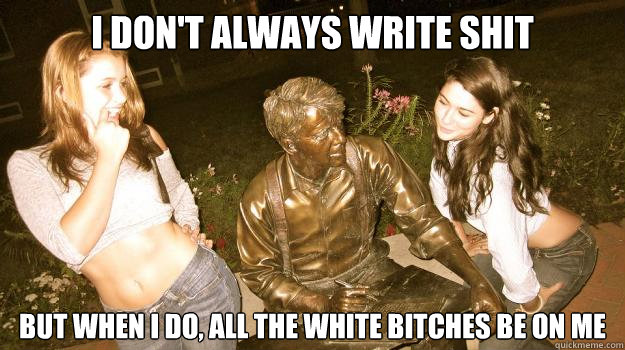 i dont always write shit but when i do all the white bitch - The Most Interesting Statue In The World