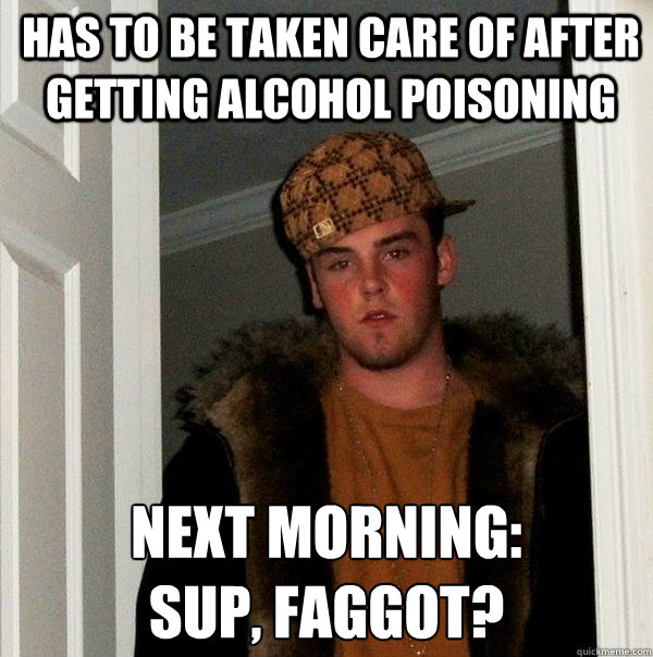 has to be taken care of after getting alcohol poisoning next - Scumbag Steve