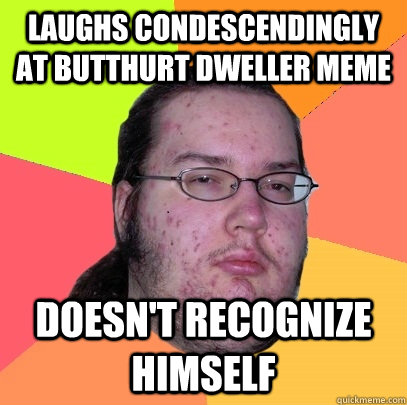 laughs condescendingly at butthurt dweller meme doesnt reco - Butthurt Dweller