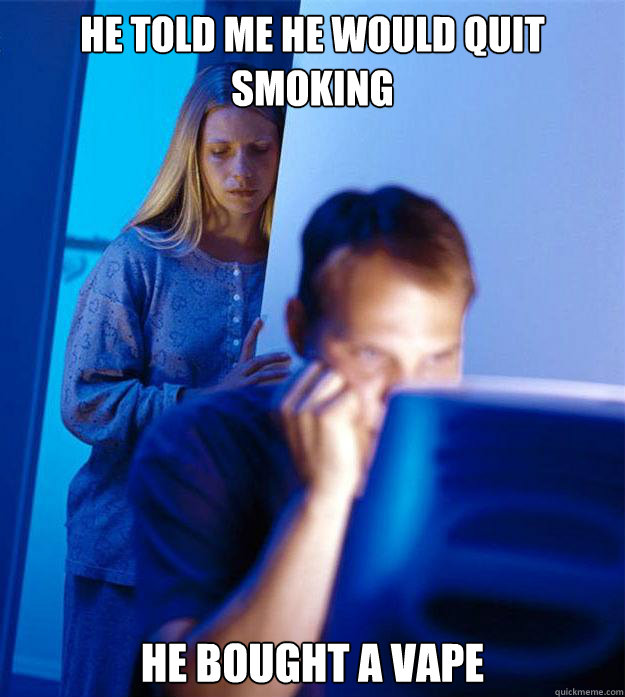 he told me he would quit smoking he bought a vape - Redditors Wife