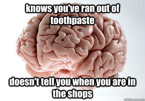 knows youve ran out of toothpaste doesnt tell you when you - Scumbag Brain