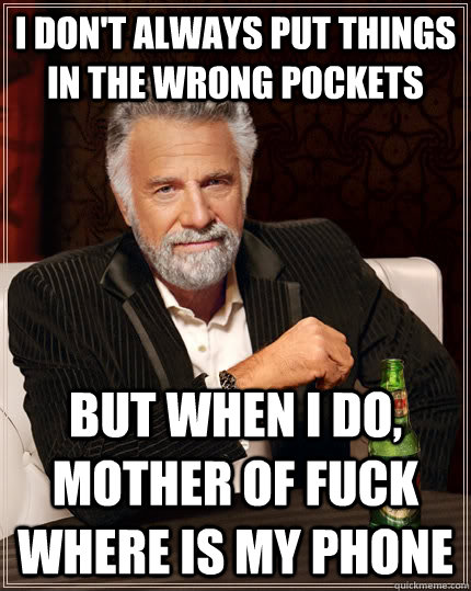 i dont always put things in the wrong pockets but when i do - The Most Interesting Man In The World