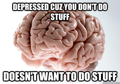 depressed cuz you dont do stuff doesnt want to do stuff  - Scumbag Brain