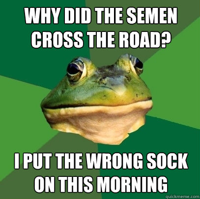 why did the semen cross the road i put the wrong sock on th - Foul Bachelor Frog