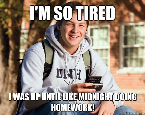 im so tired i was up until like midnight doing homework - College Freshman