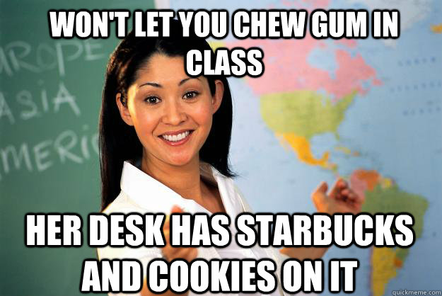wont let you chew gum in class her desk has starbucks and c - Unhelpful High School Teacher