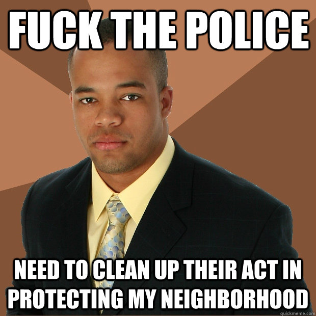 fuck the police need to clean up their act in protecting my  - Successful Black Man