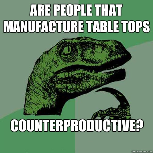 Are people that manufacture table tops Counterproductive  - Philosoraptor