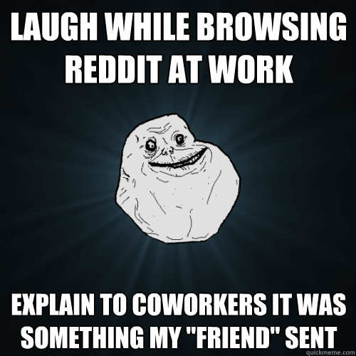 laugh while browsing reddit at work explain to coworkers it  - Forever Alone