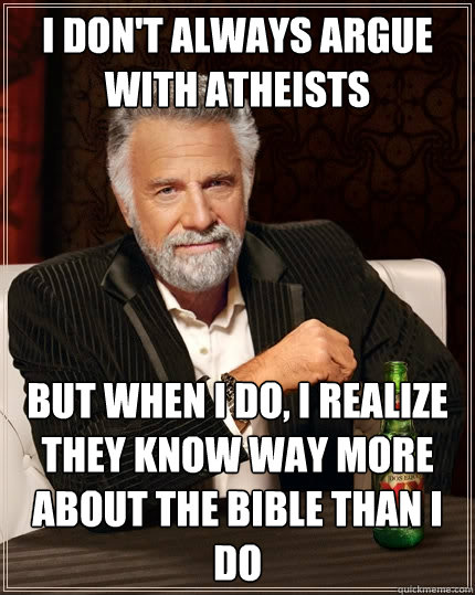 i dont always argue with atheists but when i do i realize  - The Most Interesting Man In The World