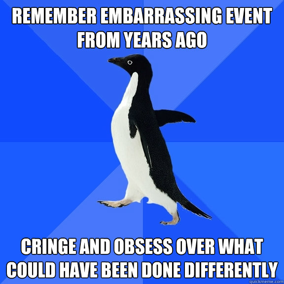 remember embarrassing event from years ago cringe and obsess - Socially Awkward Penguin