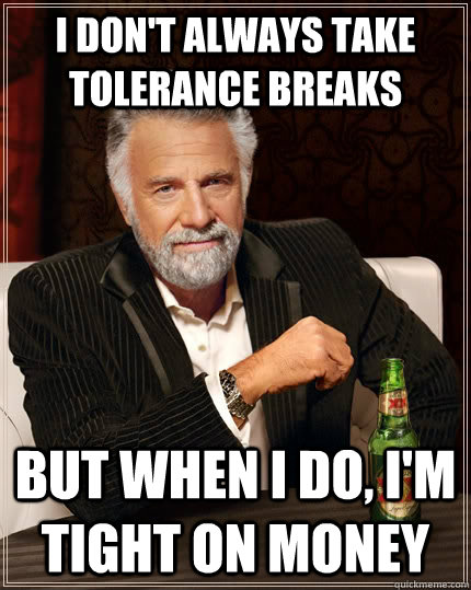 i dont always take tolerance breaks but when i do im tigh - The Most Interesting Man In The World