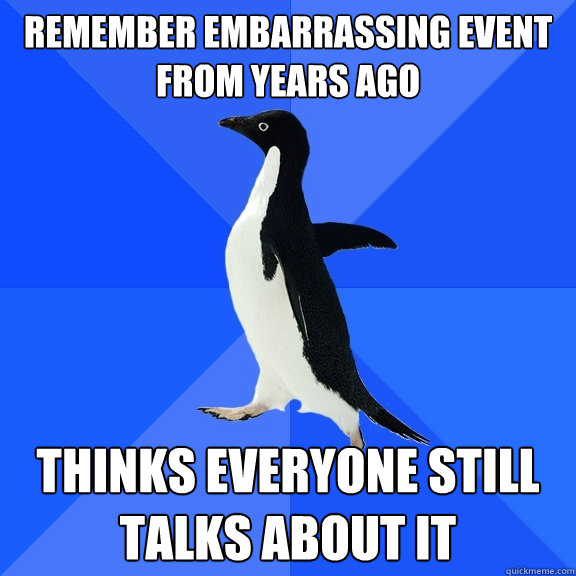 remember embarrassing event from years ago thinks everyone s - Socially Awkward Penguin
