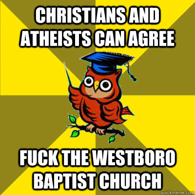 christians and atheists can agree fuck the westboro baptist  - Observational Owl