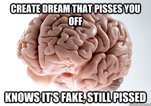 create dream that pisses you off knows its fake still piss - Scumbag Brain
