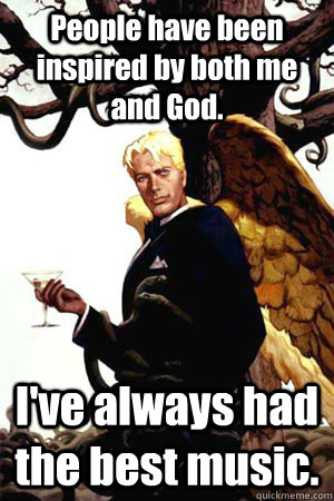 people have been inspired by both me and god ive always ha - Good Guy Lucifer