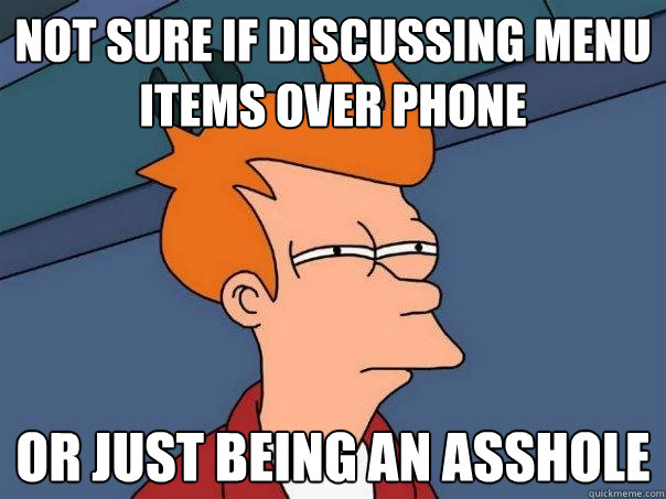 not sure if discussing menu items over phone or just being a - Futurama Fry