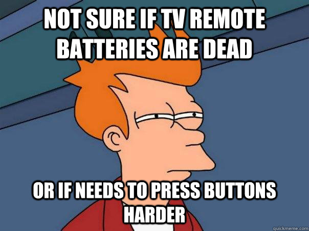not sure if tv remote batteries are dead or if needs to pres - Futurama Fry