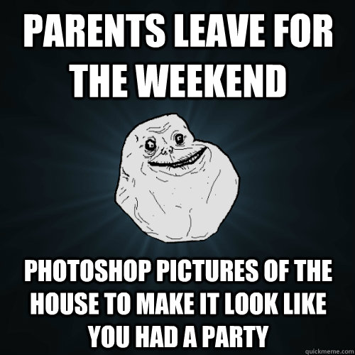parents leave for the weekend photoshop pictures of the hous - Forever Alone