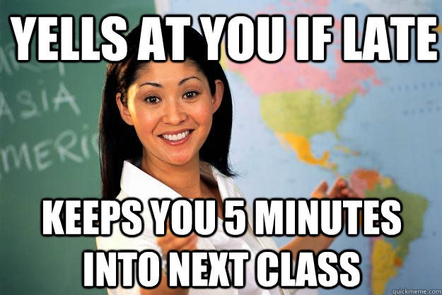 yells at you if late keeps you 5 minutes into next class - Unhelpful High School Teacher