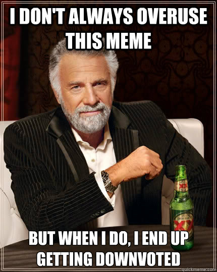i dont always overuse this meme but when i do i end up get - The Most Interesting Man In The World