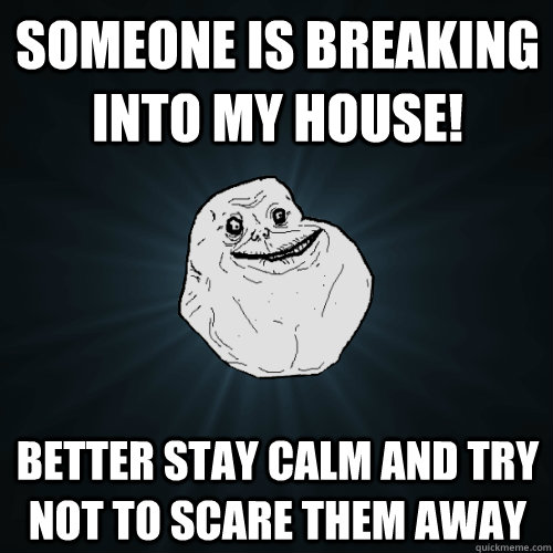 someone is breaking into my house better stay calm and try  - Forever Alone