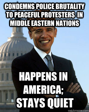 condemns police brutality to peaceful protesters in middle  - Scumbag Obama