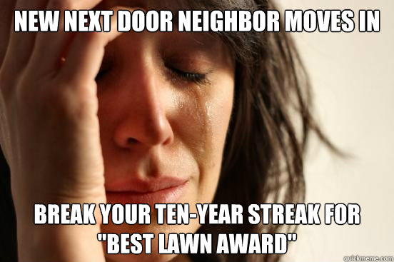 new next door neighbor moves in break your tenyear streak  - First World Problems