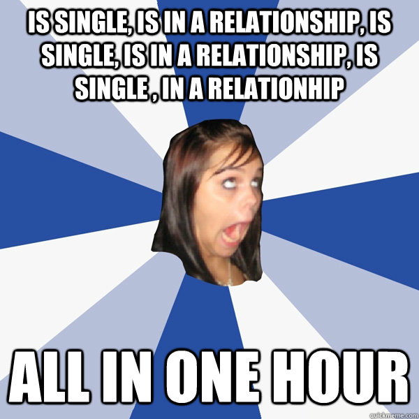 is single is in a relationship is single is in a relation - Annoying Facebook Girl