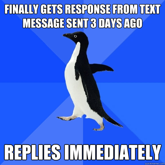 finally gets response from text message sent 3 days ago repl - Socially Awkward Penguin