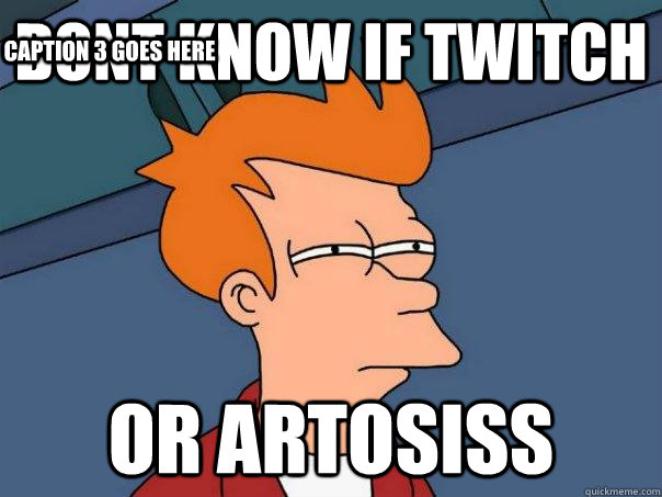 dont know if twitch or artosiss caption 3 goes here - Futurama Fry