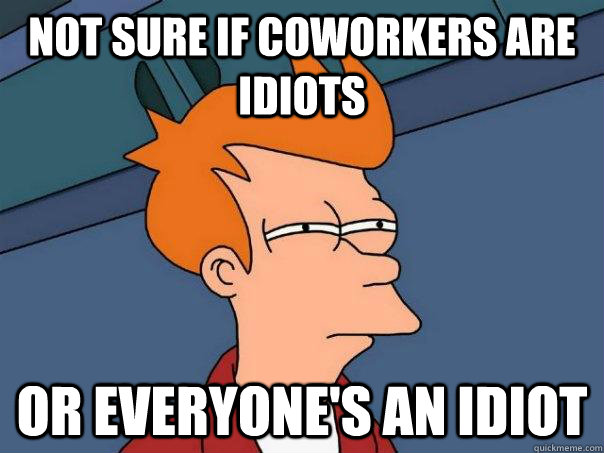 not sure if coworkers are idiots or everyones an idiot - Futurama Fry